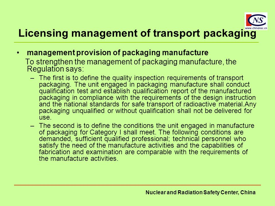 Nuclear and Radiation Safety Center, China Licensing management of transport packaging management provision of packaging manufacture To strengthen the management of packaging manufacture, the Regulation says: –The first is to define the quality inspection requirements of transport packaging.