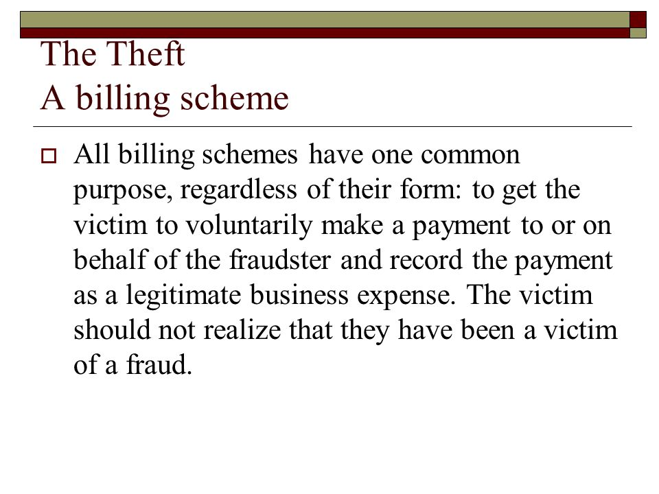 The Theft A billing scheme  All billing schemes have one common purpose, regardless of their form: to get the victim to voluntarily make a payment to or on behalf of the fraudster and record the payment as a legitimate business expense.