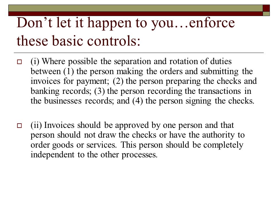 Don't let it happen to you…enforce these basic controls:  (i) Where possible the separation and rotation of duties between (1) the person making the orders and submitting the invoices for payment; (2) the person preparing the checks and banking records; (3) the person recording the transactions in the businesses records; and (4) the person signing the checks.