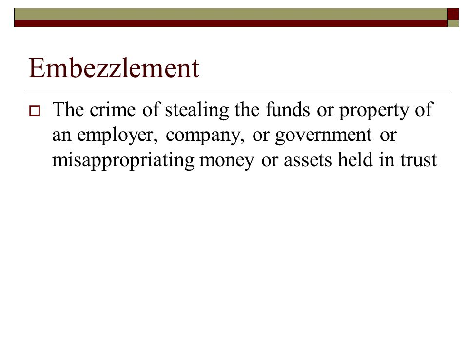 Embezzlement  The crime of stealing the funds or property of an employer, company, or government or misappropriating money or assets held in trust