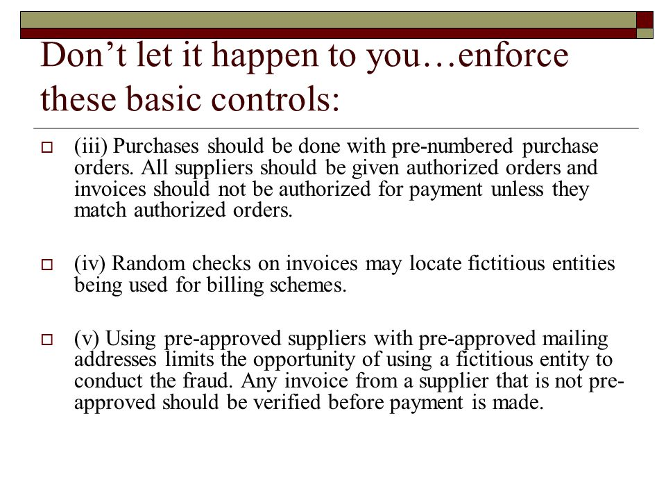 Don't let it happen to you…enforce these basic controls:  (iii) Purchases should be done with pre-numbered purchase orders.