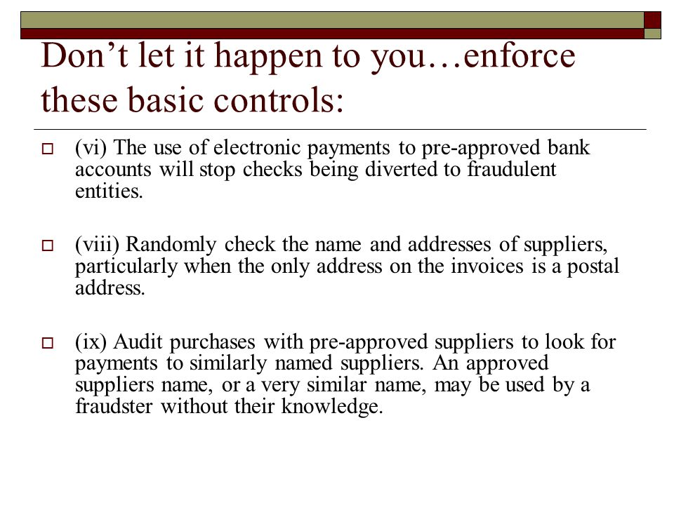 Don't let it happen to you…enforce these basic controls:  (vi) The use of electronic payments to pre-approved bank accounts will stop checks being diverted to fraudulent entities.