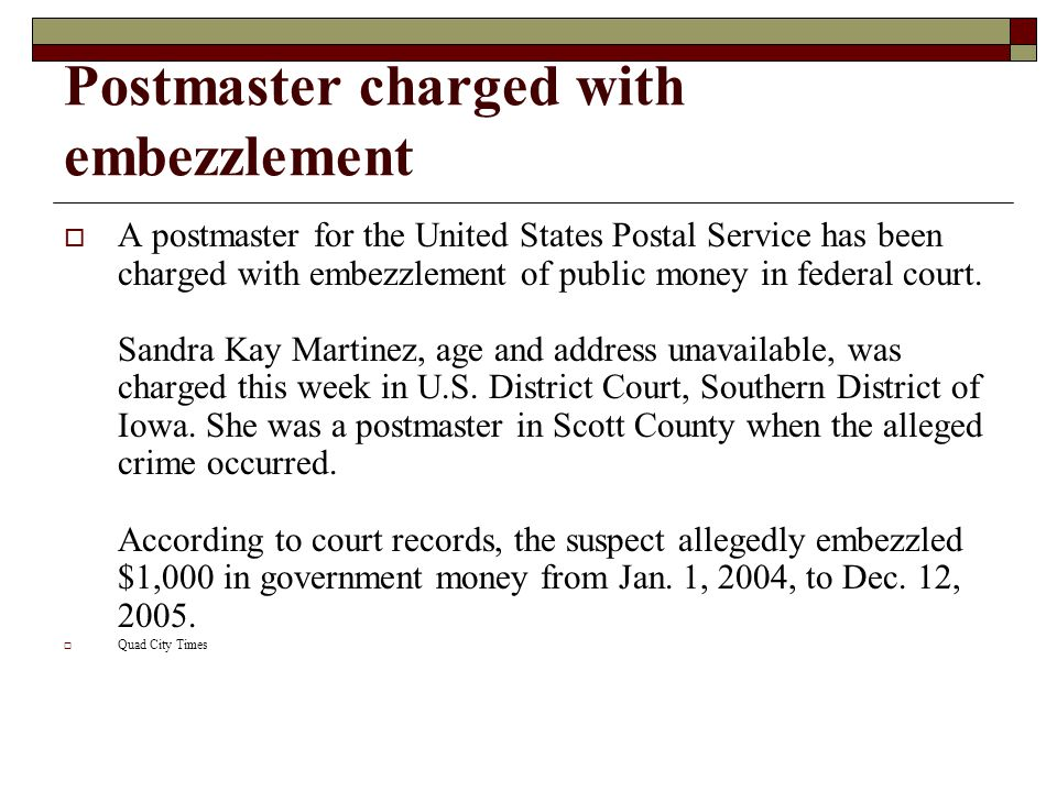 Postmaster charged with embezzlement  A postmaster for the United States Postal Service has been charged with embezzlement of public money in federal court.