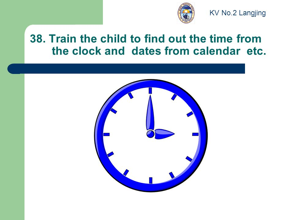 38. Train the child to find out the time from the clock and dates from calendar etc.