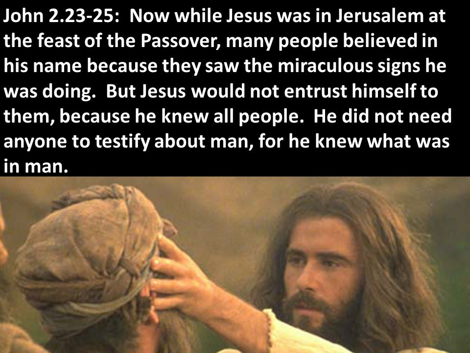 John 2.23-25: Now while Jesus was in Jerusalem at the feast of the Passover, many people believed in his name because they saw the miraculous signs he was doing.