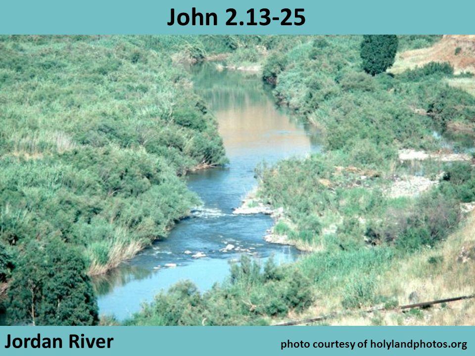 Jordan River photo courtesy of holylandphotos.org John 2.13-25