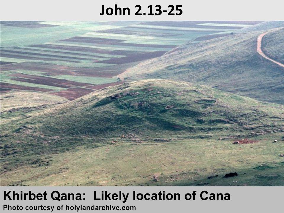 Khirbet Qana: Likely location of Cana Photo courtesy of holylandarchive.com John 2.13-25