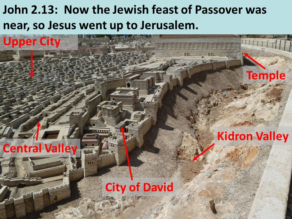 Kidron Valley City of David Central Valley Upper City John 2.13: Now the Jewish feast of Passover was near, so Jesus went up to Jerusalem. Temple