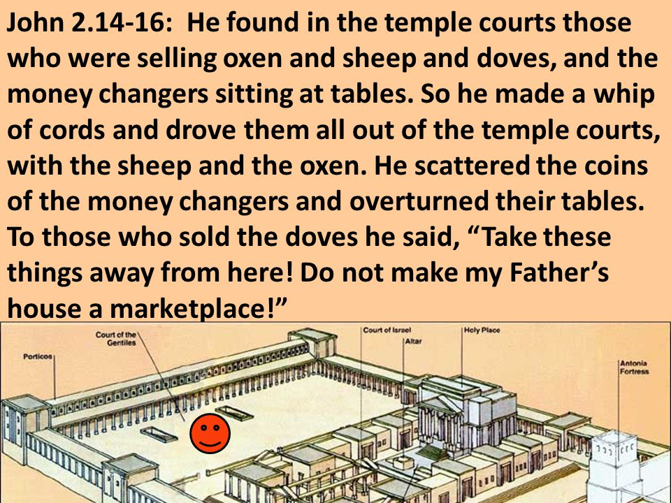 John 2.14-16: He found in the temple courts those who were selling oxen and sheep and doves, and the money changers sitting at tables.