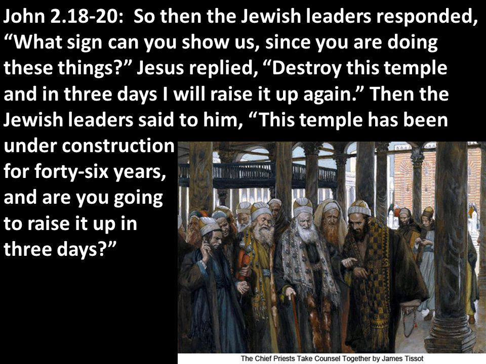 John 2.18-20: So then the Jewish leaders responded, What sign can you show us, since you are doing these things Jesus replied, Destroy this temple and in three days I will raise it up again. Then the Jewish leaders said to him, This temple has been under construction for forty-six years, and are you going to raise it up in three days