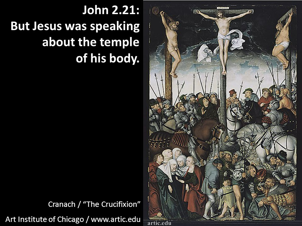 Cranach / The Crucifixion Art Institute of Chicago / www.artic.edu John 2.21: But Jesus was speaking about the temple of his body.
