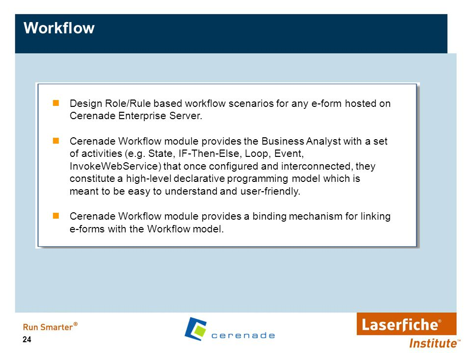 24 Workflow Design Role/Rule based workflow scenarios for any e-form hosted on Cerenade Enterprise Server. Cerenade Workflow module provides the Busin