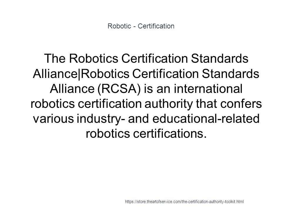 Robotic - Certification 1 The Robotics Certification Standards Alliance|Robotics Certification Standards Alliance (RCSA) is an international robotics certification authority that confers various industry- and educational-related robotics certifications.
