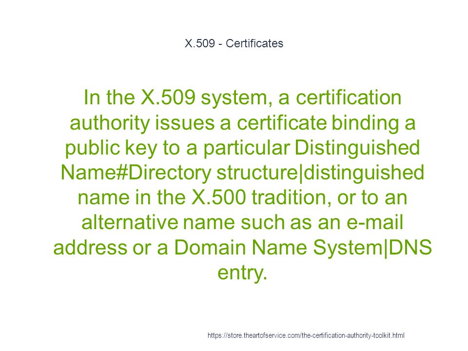X.509 - Certificates 1 In the X.509 system, a certification authority issues a certificate binding a public key to a particular Distinguished Name#Directory structure|distinguished name in the X.500 tradition, or to an alternative name such as an e-mail address or a Domain Name System|DNS entry.