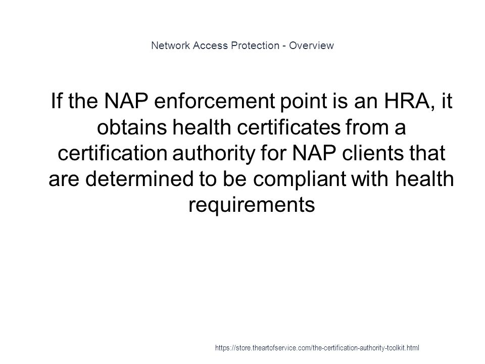 Network Access Protection - Overview 1 If the NAP enforcement point is an HRA, it obtains health certificates from a certification authority for NAP clients that are determined to be compliant with health requirements https://store.theartofservice.com/the-certification-authority-toolkit.html
