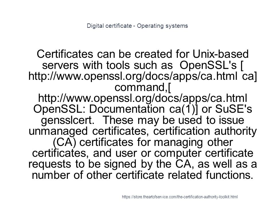 Digital certificate - Operating systems 1 Certificates can be created for Unix-based servers with tools such as OpenSSL s [ http://www.openssl.org/docs/apps/ca.html ca] command,[ http://www.openssl.org/docs/apps/ca.html OpenSSL: Documentation ca(1)] or SuSE s gensslcert.