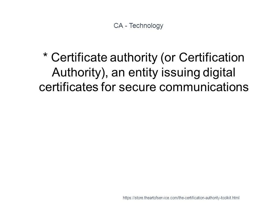 CA - Technology 1 * Certificate authority (or Certification Authority), an entity issuing digital certificates for secure communications https://store.theartofservice.com/the-certification-authority-toolkit.html