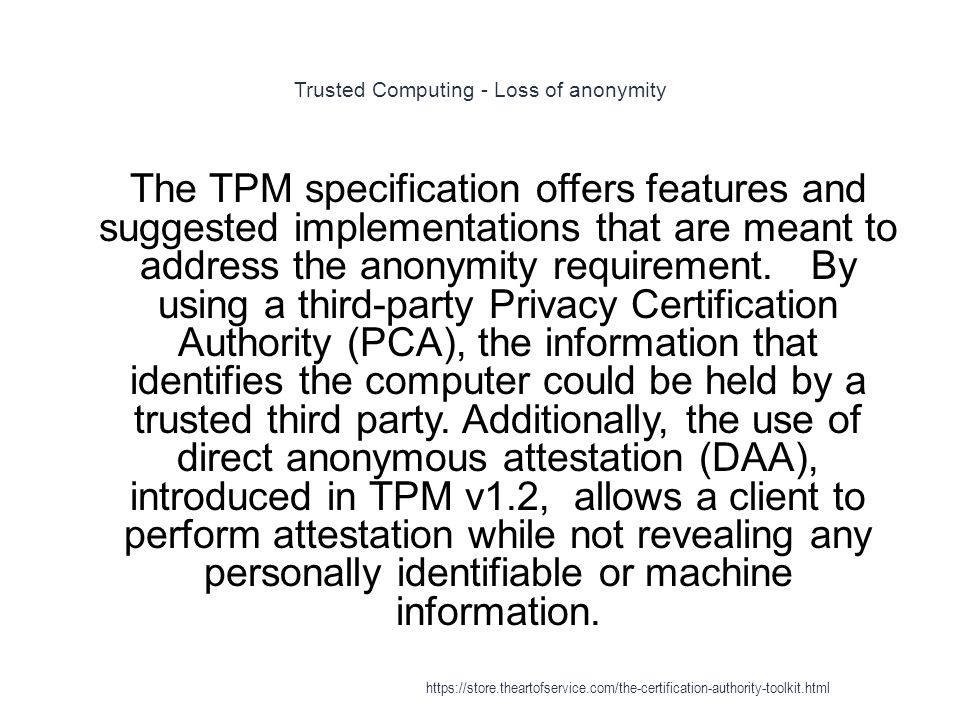 Trusted Computing - Loss of anonymity 1 The TPM specification offers features and suggested implementations that are meant to address the anonymity requirement.