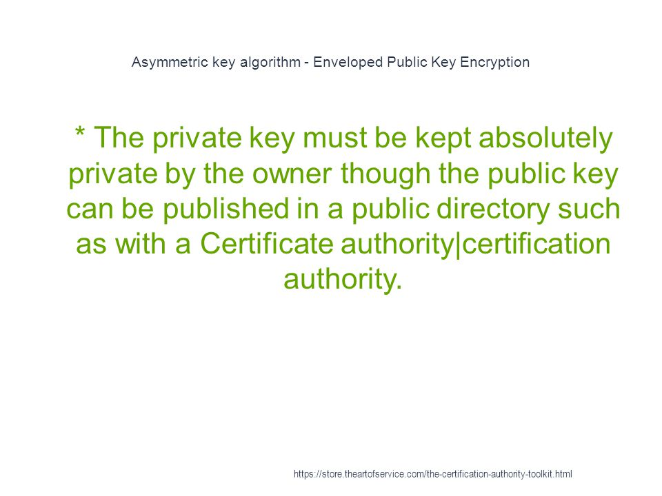 Asymmetric key algorithm - Enveloped Public Key Encryption 1 * The private key must be kept absolutely private by the owner though the public key can be published in a public directory such as with a Certificate authority|certification authority.