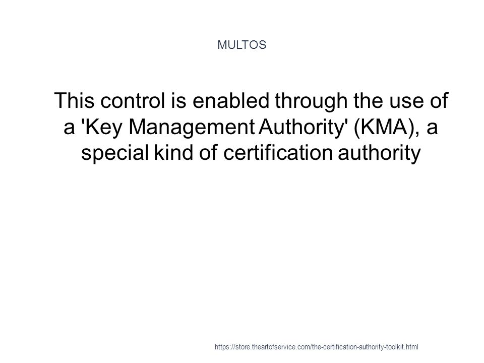 MULTOS 1 This control is enabled through the use of a Key Management Authority (KMA), a special kind of certification authority https://store.theartofservice.com/the-certification-authority-toolkit.html
