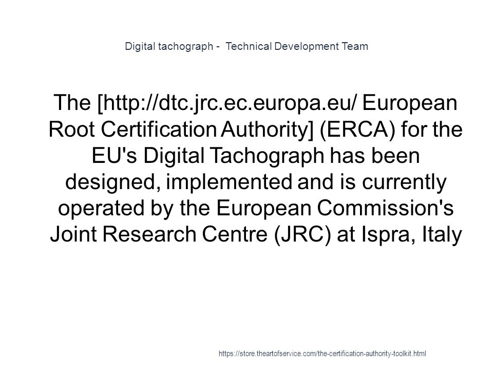 Digital tachograph - Technical Development Team 1 The [http://dtc.jrc.ec.europa.eu/ European Root Certification Authority] (ERCA) for the EU s Digital Tachograph has been designed, implemented and is currently operated by the European Commission s Joint Research Centre (JRC) at Ispra, Italy https://store.theartofservice.com/the-certification-authority-toolkit.html
