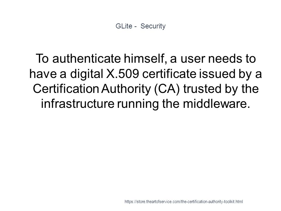 GLite - Security 1 To authenticate himself, a user needs to have a digital X.509 certificate issued by a Certification Authority (CA) trusted by the infrastructure running the middleware.