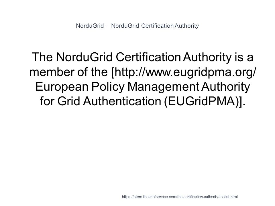NorduGrid - NorduGrid Certification Authority 1 The NorduGrid Certification Authority is a member of the [http://www.eugridpma.org/ European Policy Management Authority for Grid Authentication (EUGridPMA)].