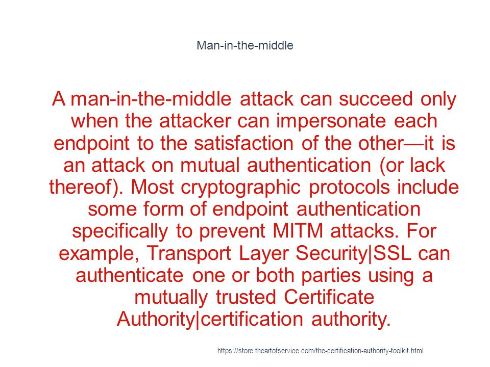 Man-in-the-middle 1 A man-in-the-middle attack can succeed only when the attacker can impersonate each endpoint to the satisfaction of the other—it is an attack on mutual authentication (or lack thereof).
