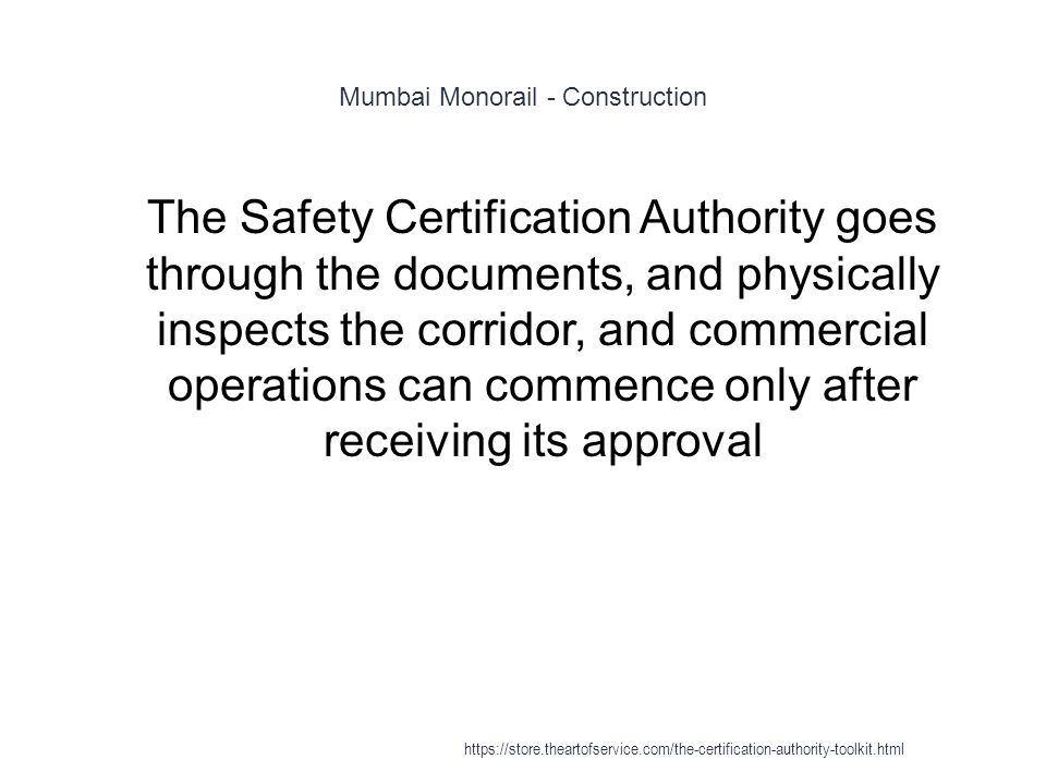 Mumbai Monorail - Construction 1 The Safety Certification Authority goes through the documents, and physically inspects the corridor, and commercial operations can commence only after receiving its approval https://store.theartofservice.com/the-certification-authority-toolkit.html
