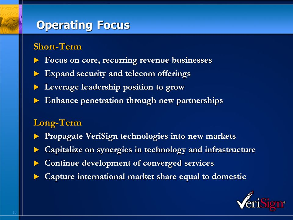 10 Operating Focus Short-Term  Focus on core, recurring revenue businesses  Expand security and telecom offerings  Leverage leadership position to grow  Enhance penetration through new partnerships Long-Term  Propagate VeriSign technologies into new markets  Capitalize on synergies in technology and infrastructure  Continue development of converged services  Capture international market share equal to domestic