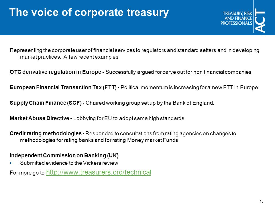 The voice of corporate treasury Representing the corporate user of financial services to regulators and standard setters and in developing market practices.