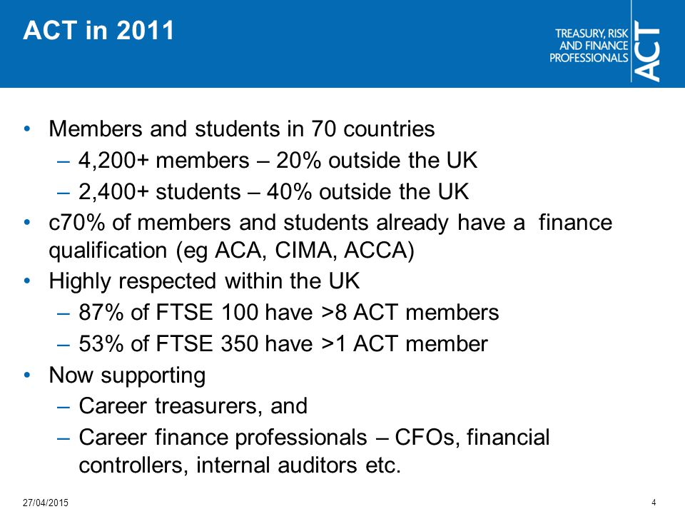 ACT in 2011 Members and students in 70 countries –4,200+ members – 20% outside the UK –2,400+ students – 40% outside the UK c70% of members and students already have a finance qualification (eg ACA, CIMA, ACCA) Highly respected within the UK –87% of FTSE 100 have >8 ACT members –53% of FTSE 350 have >1 ACT member Now supporting –Career treasurers, and –Career finance professionals – CFOs, financial controllers, internal auditors etc.