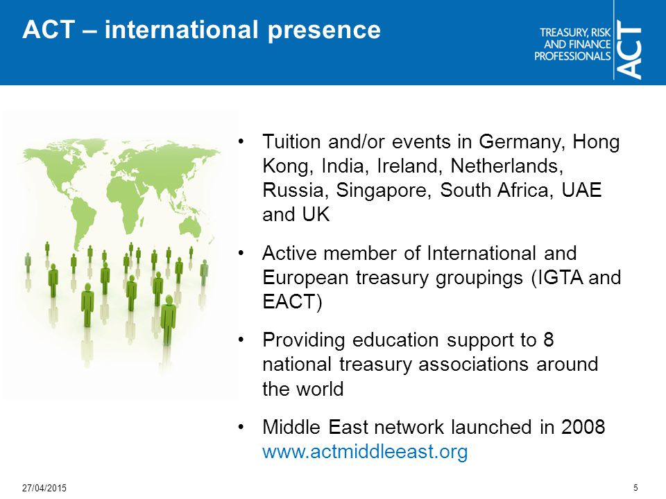 Tuition and/or events in Germany, Hong Kong, India, Ireland, Netherlands, Russia, Singapore, South Africa, UAE and UK Active member of International and European treasury groupings (IGTA and EACT) Providing education support to 8 national treasury associations around the world Middle East network launched in 2008 www.actmiddleeast.org ACT – international presence 5 27/04/2015
