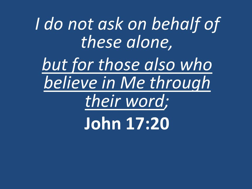 I do not ask on behalf of these alone, but for those also who believe in Me through their word; John 17:20