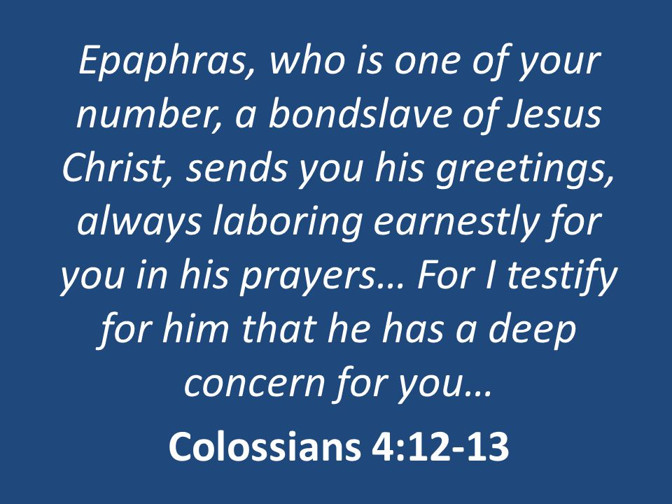 Epaphras, who is one of your number, a bondslave of Jesus Christ, sends you his greetings, always laboring earnestly for you in his prayers… For I testify for him that he has a deep concern for you… Colossians 4:12-13