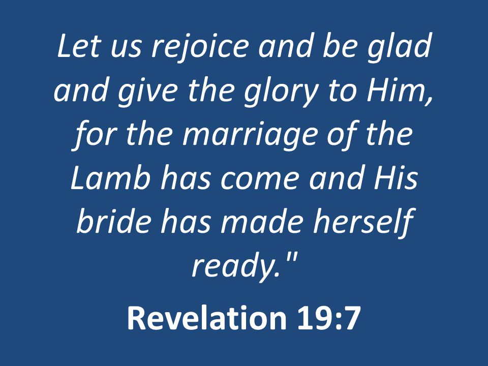 Let us rejoice and be glad and give the glory to Him, for the marriage of the Lamb has come and His bride has made herself ready. Revelation 19:7