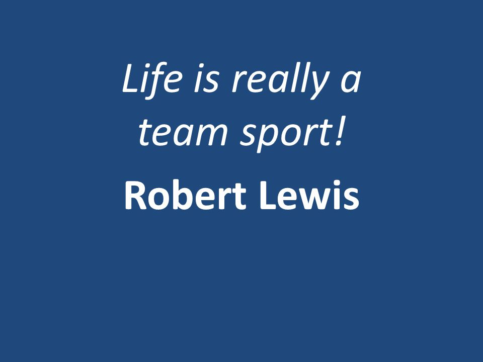 Life is really a team sport! Robert Lewis