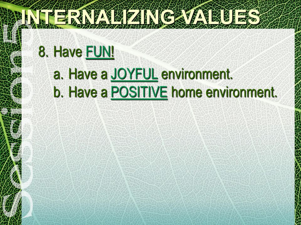 INTERNALIZING VALUES 8.Have FUN! a.Have a JOYFUL environment. b.Have a POSITIVE home environment.