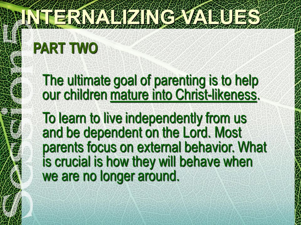 INTERNALIZING VALUES PART TWO The ultimate goal of parenting is to help our children mature into Christ-likeness.