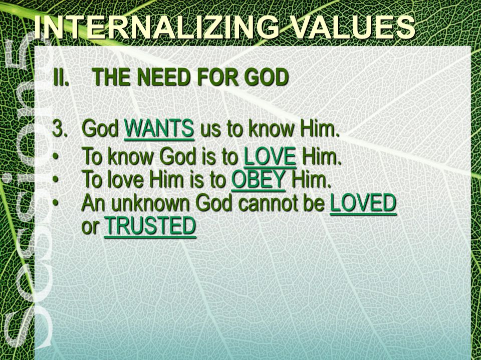 INTERNALIZING VALUES II. THE NEED FOR GOD 3.God WANTS us to know Him.
