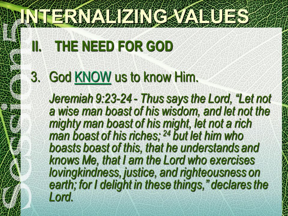 INTERNALIZING VALUES II. THE NEED FOR GOD 3.God KNOW us to know Him.