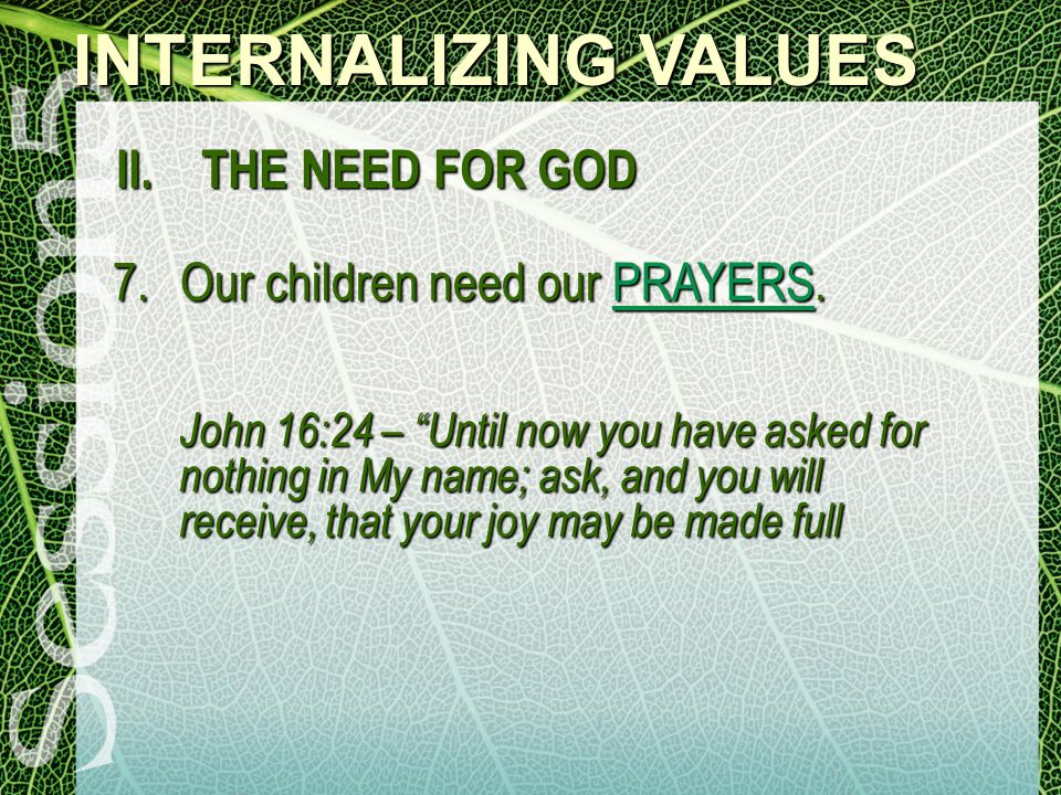 INTERNALIZING VALUES II. THE NEED FOR GOD 7.Our children need our PRAYERS.