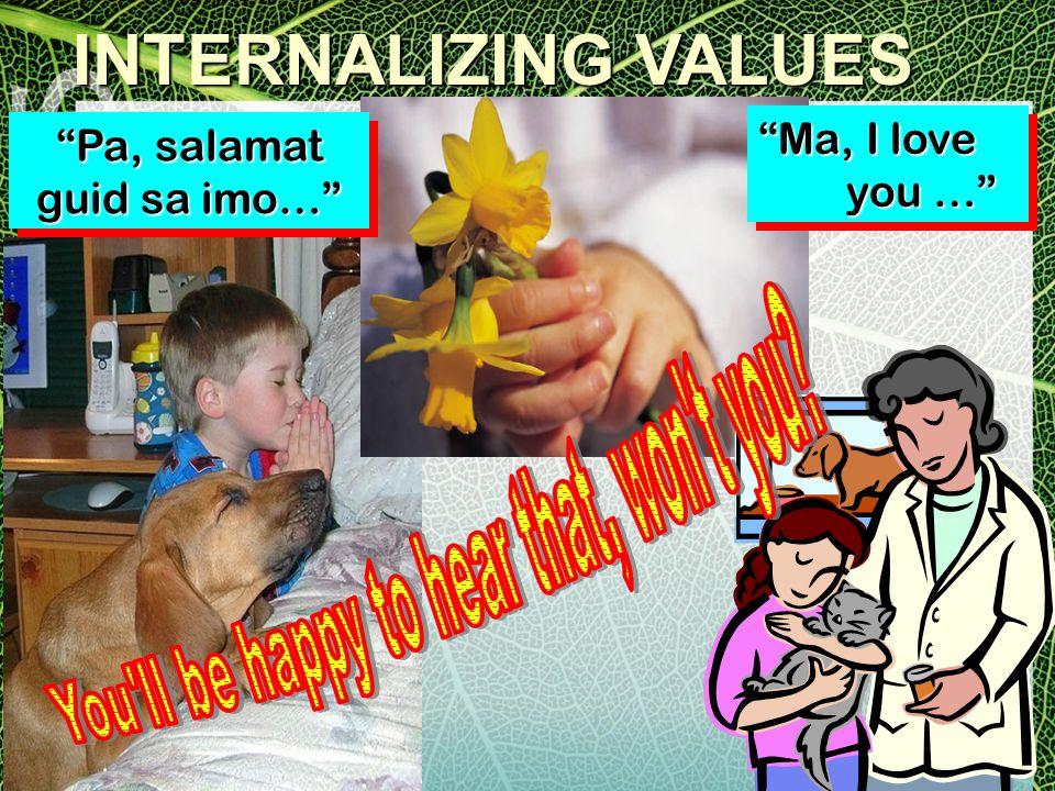 INTERNALIZING VALUES Pa, salamat guid sa imo… Pa, salamat guid sa imo… Ma, I love you … you … Ma, I love you …