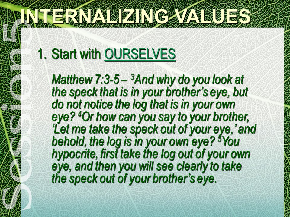 INTERNALIZING VALUES 1.Start with OURSELVES Matthew 7:3-5 – 3 And why do you look at the speck that is in your brother's eye, but do not notice the log that is in your own eye.