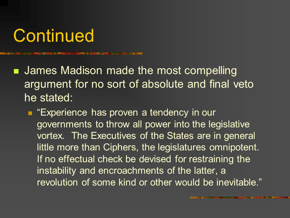 Continued James Madison made the most compelling argument for no sort of absolute and final veto he stated: Experience has proven a tendency in our governments to throw all power into the legislative vortex.
