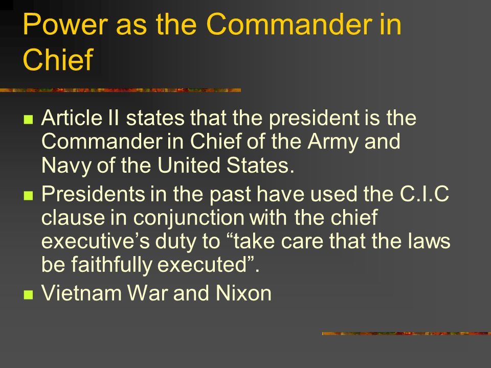 Power as the Commander in Chief Article II states that the president is the Commander in Chief of the Army and Navy of the United States.