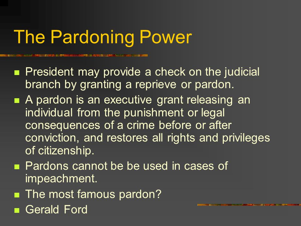 The Pardoning Power President may provide a check on the judicial branch by granting a reprieve or pardon.