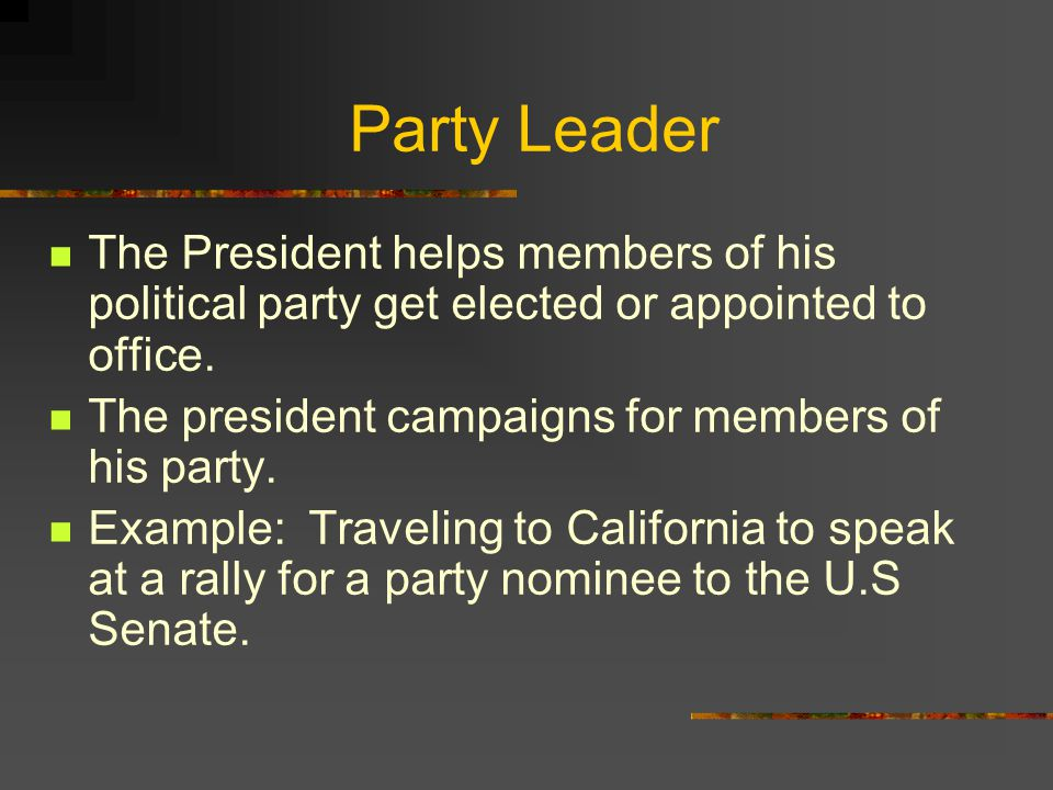 Party Leader The President helps members of his political party get elected or appointed to office.