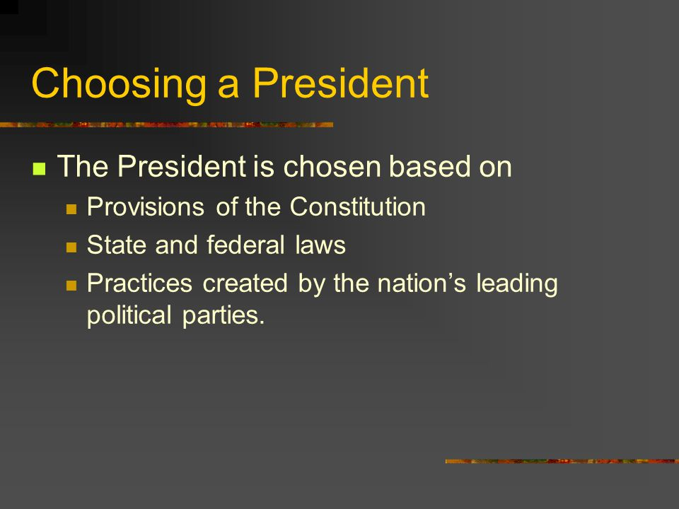 Choosing a President The President is chosen based on Provisions of the Constitution State and federal laws Practices created by the nation's leading political parties.