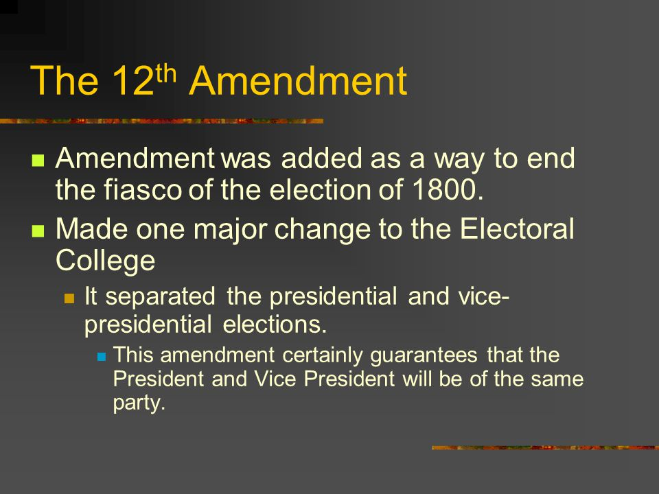 The 12 th Amendment Amendment was added as a way to end the fiasco of the election of 1800.